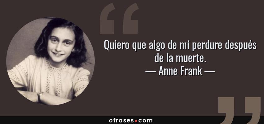 Frases de Anne Frank - Quiero que algo de mí perdure después de la muerte.