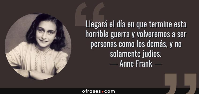 Frases de Anne Frank - Llegará el día en que termine esta horrible guerra y volveremos a ser personas como los demás, y no solamente judíos.