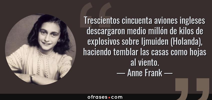 Frases de Anne Frank - Trescientos cincuenta aviones ingleses descargaron medio millón de kilos de explosivos sobre Ijmuiden (Holanda), haciendo temblar las casas como hojas al viento.