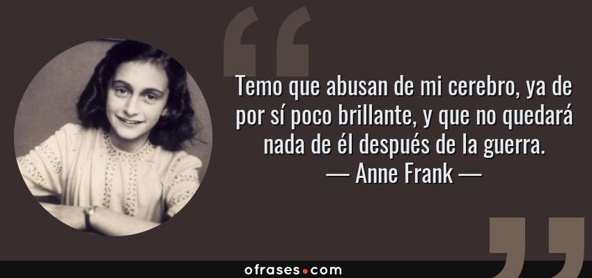 Frases de Anne Frank - Temo que abusan de mi cerebro, ya de por sí poco brillante, y que no quedará nada de él después de la guerra.