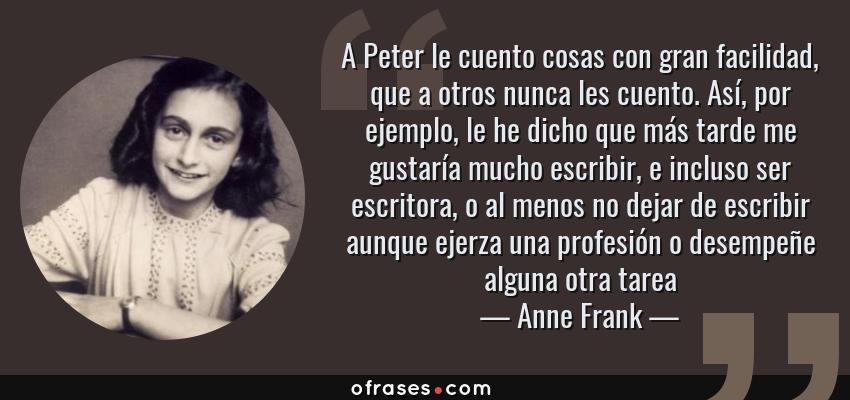 Frases de Anne Frank - A Peter le cuento cosas con gran facilidad, que a otros nunca les cuento. Así, por ejemplo, le he dicho que más tarde me gustaría mucho escribir, e incluso ser escritora, o al menos no dejar de escribir aunque ejerza una profesión o desempeñe alguna otra tarea