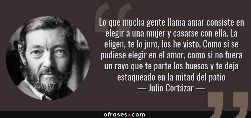 Frases de Julio Cortázar - Lo que mucha gente llama amar consiste en elegir a una mujer y casarse con ella. La eligen, te lo juro, los he visto. Como si se pudiese elegir en el amor, como si no fuera un rayo que te parte los huesos y te deja estaqueado en la mitad del patio