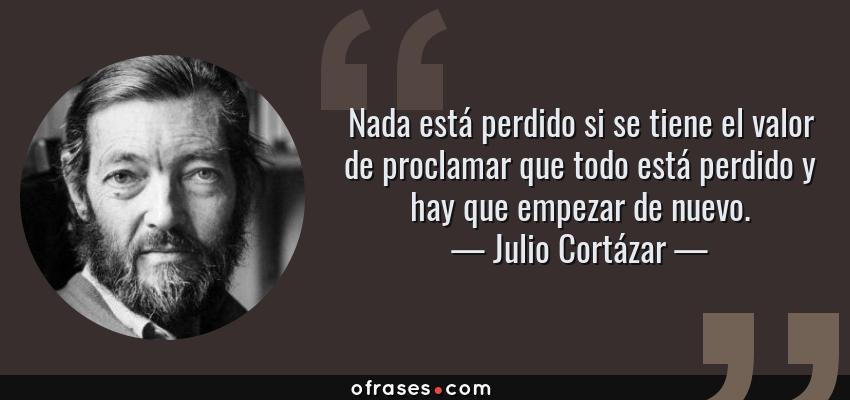 Frases de Julio Cortázar - Nada está perdido si se tiene el valor de proclamar que todo está perdido y hay que empezar de nuevo.