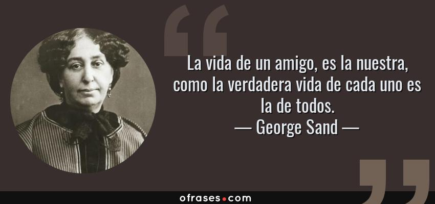 Frases de George Sand - La vida de un amigo, es la nuestra, como la verdadera vida de cada uno es la de todos.