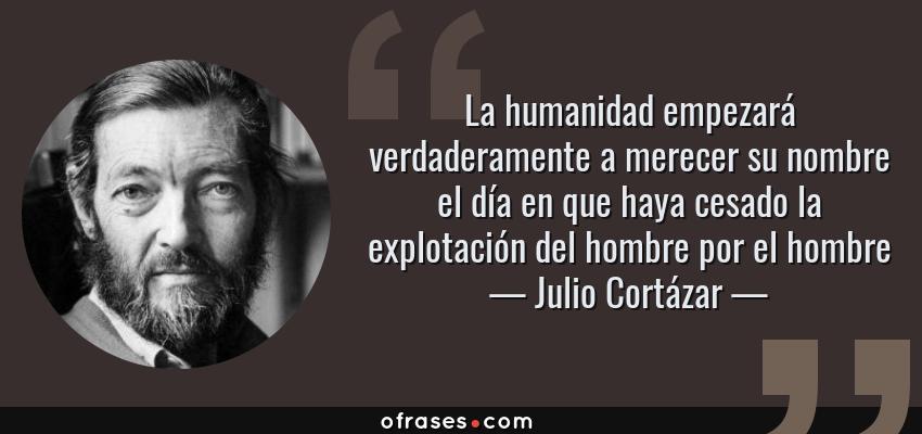 Frases de Julio Cortázar - La humanidad empezará verdaderamente a merecer su nombre el día en que haya cesado la explotación del hombre por el hombre