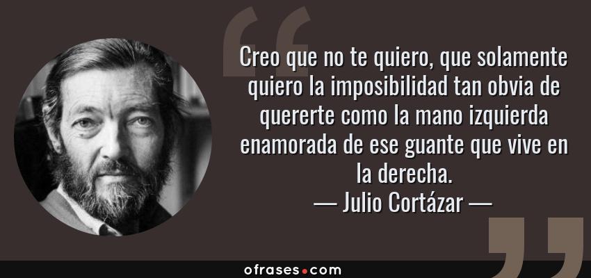 Frases de Julio Cortázar - Creo que no te quiero, que solamente quiero la imposibilidad tan obvia de quererte como la mano izquierda enamorada de ese guante que vive en la derecha.