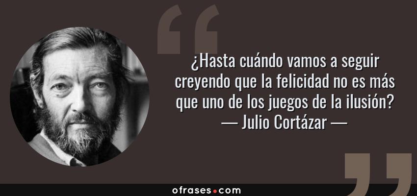 Frases de Julio Cortázar - ¿Hasta cuándo vamos a seguir creyendo que la felicidad no es más que uno de los juegos de la ilusión?