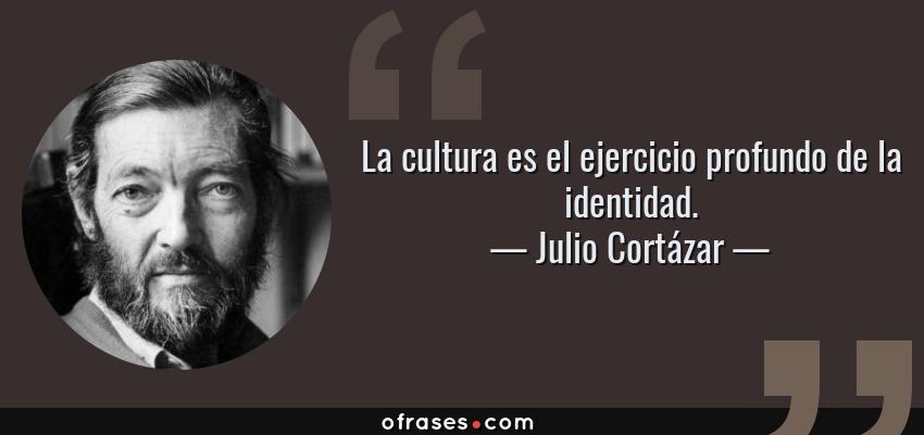 Frases de Julio Cortázar - La cultura es el ejercicio profundo de la identidad.