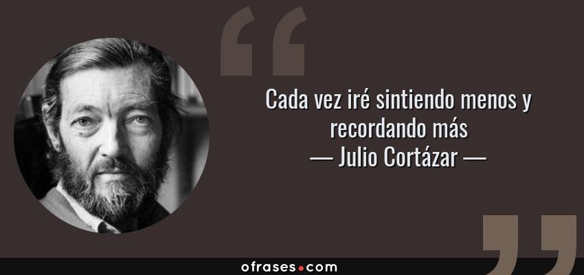 Frases de Julio Cortázar - Cada vez iré sintiendo menos y recordando más