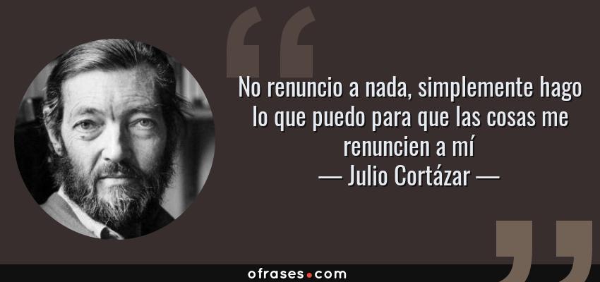 Frases de Julio Cortázar - No renuncio a nada, simplemente hago lo que puedo para que las cosas me renuncien a mí