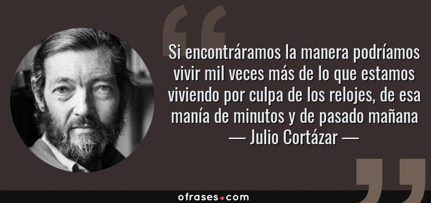 Frases de Julio Cortázar - Si encontráramos la manera podríamos vivir mil veces más de lo que estamos viviendo por culpa de los relojes, de esa manía de minutos y de pasado mañana
