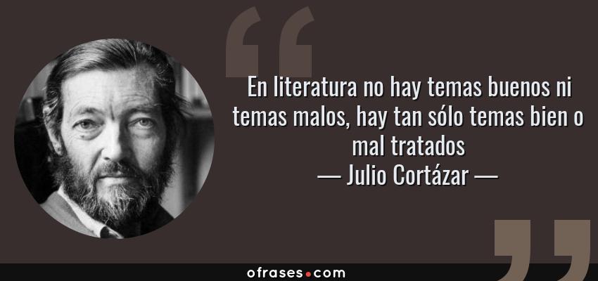 Frases de Julio Cortázar - En literatura no hay temas buenos ni temas malos, hay tan sólo temas bien o mal tratados