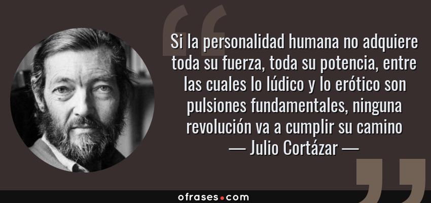 Frases de Julio Cortázar - Si la personalidad humana no adquiere toda su fuerza, toda su potencia, entre las cuales lo lúdico y lo erótico son pulsiones fundamentales, ninguna revolución va a cumplir su camino