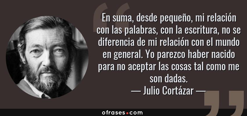 Frases de Julio Cortázar - En suma, desde pequeño, mi relación con las palabras, con la escritura, no se diferencia de mi relación con el mundo en general. Yo parezco haber nacido para no aceptar las cosas tal como me son dadas.