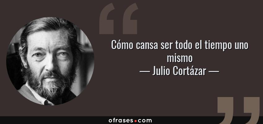 Frases de Julio Cortázar - Cómo cansa ser todo el tiempo uno mismo