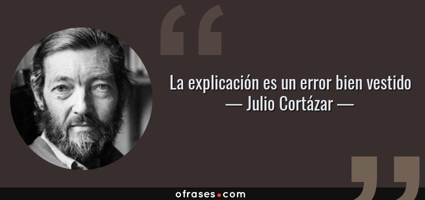 Frases de Julio Cortázar - La explicación es un error bien vestido