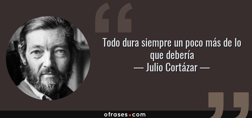 Frases de Julio Cortázar - Todo dura siempre un poco más de lo que debería