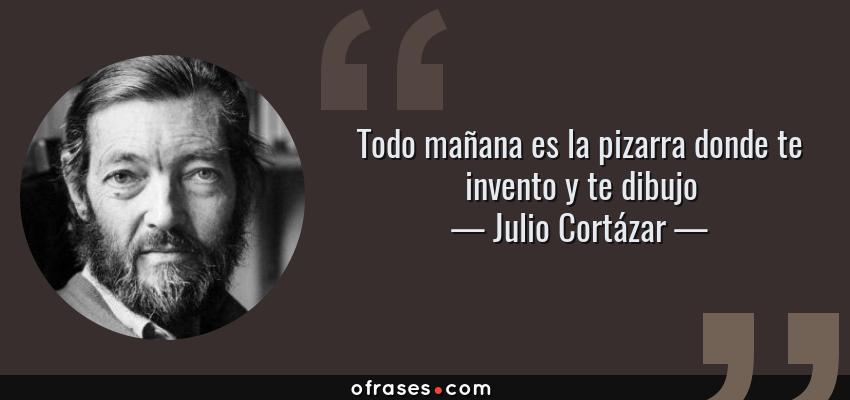Frases de Julio Cortázar - Todo mañana es la pizarra donde te invento y te dibujo