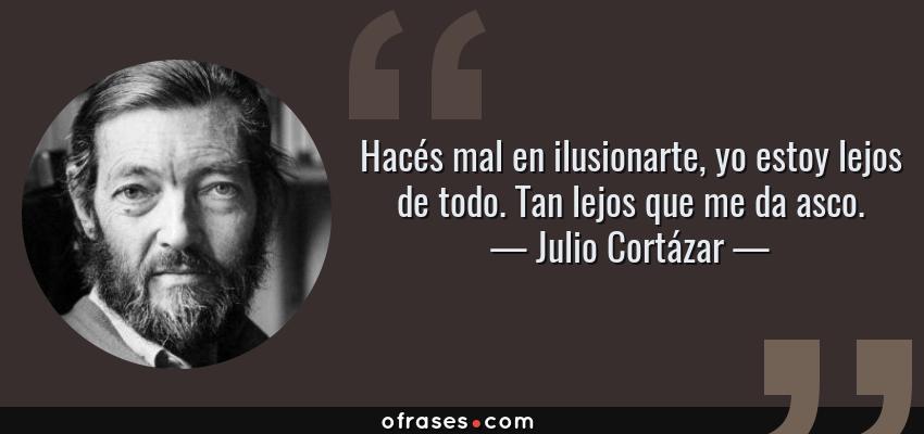 Frases de Julio Cortázar - Hacés mal en ilusionarte, yo estoy lejos de todo. Tan lejos que me da asco.
