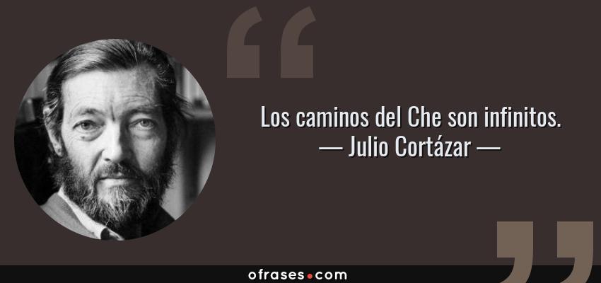 Frases de Julio Cortázar - Los caminos del Che son infinitos.