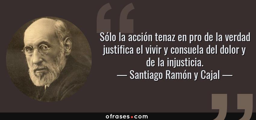 Frases de Santiago Ramón y Cajal - Sólo la acción tenaz en pro de la verdad justifica el vivir y consuela del dolor y de la injusticia.