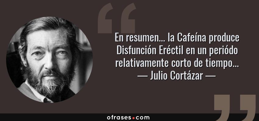 Frases de Julio Cortázar - En resumen... la Cafeína produce Disfunción Eréctil en un periódo relativamente corto de tiempo...