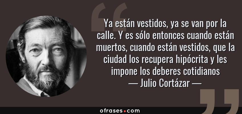 Frases de Julio Cortázar - Ya están vestidos, ya se van por la calle. Y es sólo entonces cuando están muertos, cuando están vestidos, que la ciudad los recupera hipócrita y les impone los deberes cotidianos
