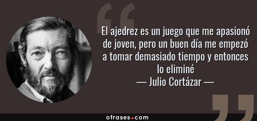 Frases de Julio Cortázar - El ajedrez es un juego que me apasionó de joven, pero un buen día me empezó a tomar demasiado tiempo y entonces lo eliminé