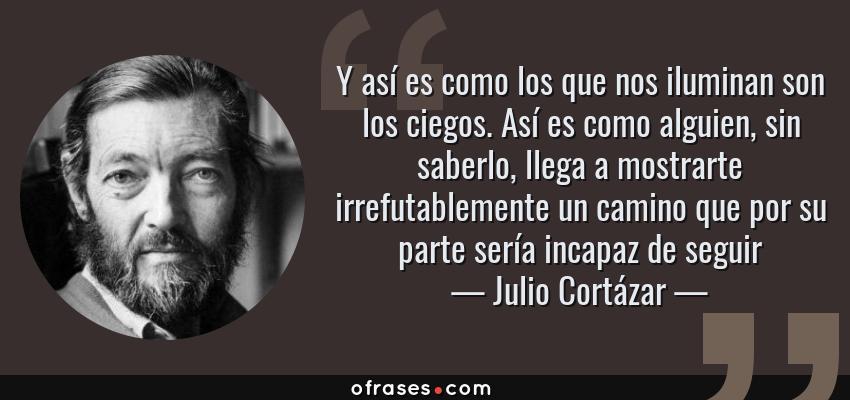 Frases de Julio Cortázar - Y así es como los que nos iluminan son los ciegos. Así es como alguien, sin saberlo, llega a mostrarte irrefutablemente un camino que por su parte sería incapaz de seguir