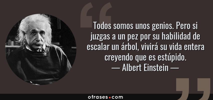 Frases de Albert Einstein - Todos somos unos genios. Pero si juzgas a un pez por su habilidad de escalar un árbol, vivirá su vida entera creyendo que es estúpido.
