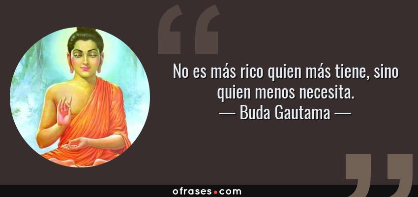 Frases de Buda Gautama - No es más rico quien más tiene, sino quien menos necesita.