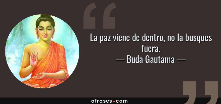 Frases de Buda Gautama - La paz viene de dentro, no la busques fuera.