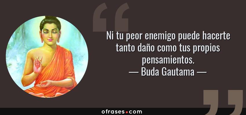 Frases de Buda Gautama - Ni tu peor enemigo puede hacerte tanto daño como tus propios pensamientos.
