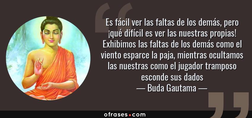 Frases de Buda Gautama - Es fácil ver las faltas de los demás, pero ¡qué difícil es ver las nuestras propias! Exhibimos las faltas de los demás como el viento esparce la paja, mientras ocultamos las nuestras como el jugador tramposo esconde sus dados