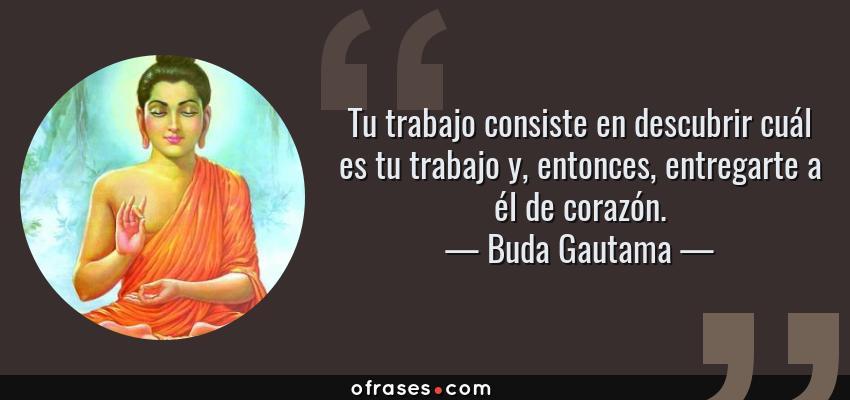 Frases de Buda Gautama - Tu trabajo consiste en descubrir cuál es tu trabajo y, entonces, entregarte a él de corazón.