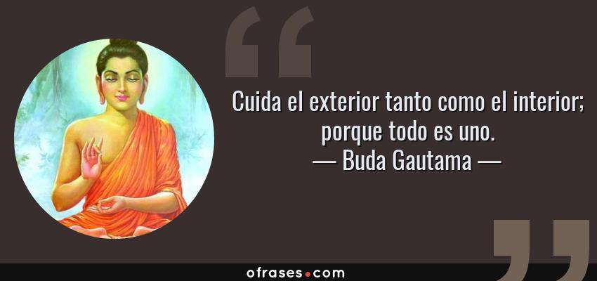 Frases de Buda Gautama - Cuida el exterior tanto como el interior; porque todo es uno.