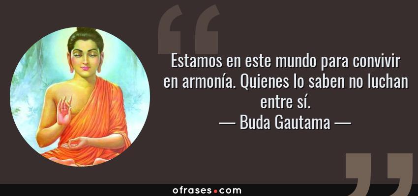Frases de Buda Gautama - Estamos en este mundo para convivir en armonía. Quienes lo saben no luchan entre sí.