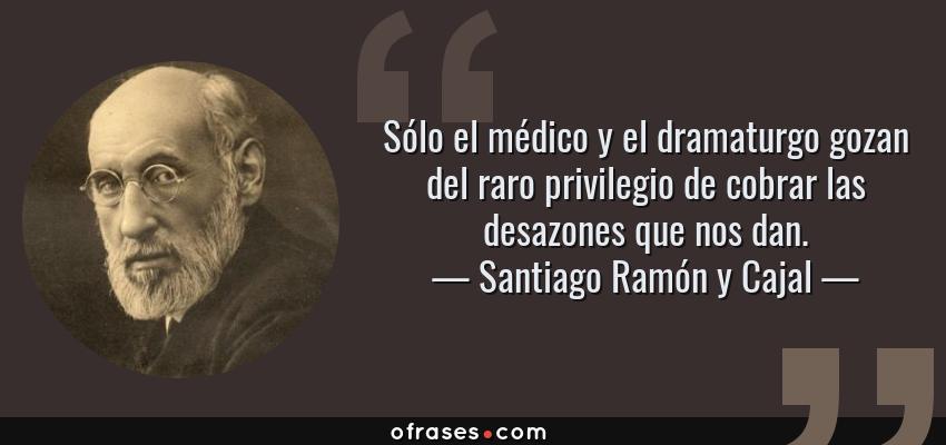 Frases de Santiago Ramón y Cajal - Sólo el médico y el dramaturgo gozan del raro privilegio de cobrar las desazones que nos dan.