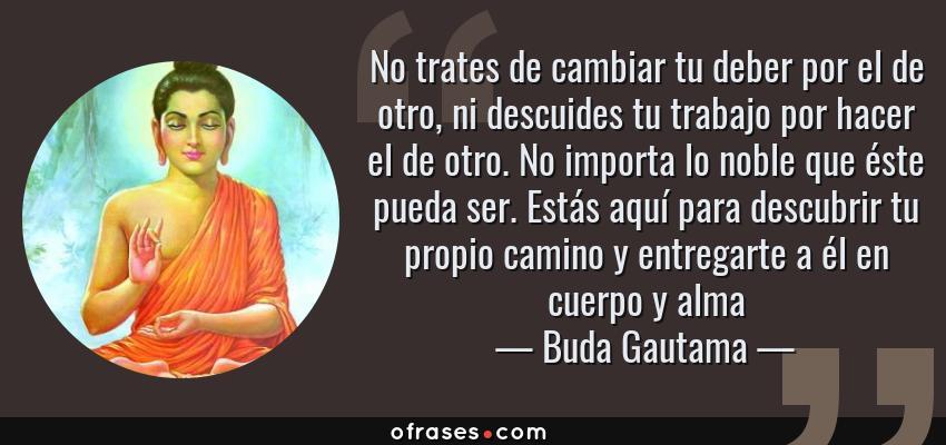 Frases de Buda Gautama - No trates de cambiar tu deber por el de otro, ni descuides tu trabajo por hacer el de otro. No importa lo noble que éste pueda ser. Estás aquí para descubrir tu propio camino y entregarte a él en cuerpo y alma