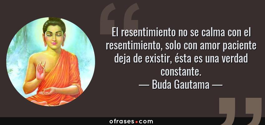 Frases de Buda Gautama - El resentimiento no se calma con el resentimiento, solo con amor paciente deja de existir, ésta es una verdad constante.