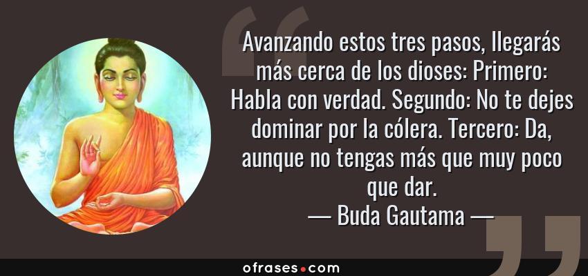 Frases de Buda Gautama - Avanzando estos tres pasos, llegarás más cerca de los dioses: Primero: Habla con verdad. Segundo: No te dejes dominar por la cólera. Tercero: Da, aunque no tengas más que muy poco que dar.