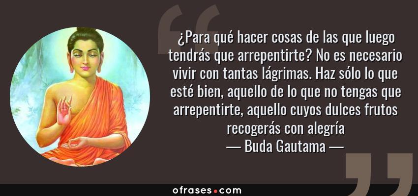 Frases de Buda Gautama - ¿Para qué hacer cosas de las que luego tendrás que arrepentirte? No es necesario vivir con tantas lágrimas. Haz sólo lo que esté bien, aquello de lo que no tengas que arrepentirte, aquello cuyos dulces frutos recogerás con alegría