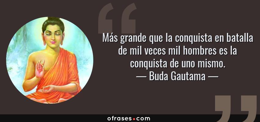 Frases de Buda Gautama - Más grande que la conquista en batalla de mil veces mil hombres es la conquista de uno mismo.