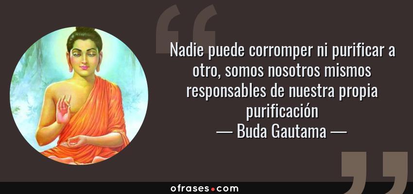 Frases de Buda Gautama - Nadie puede corromper ni purificar a otro, somos nosotros mismos responsables de nuestra propia purificación