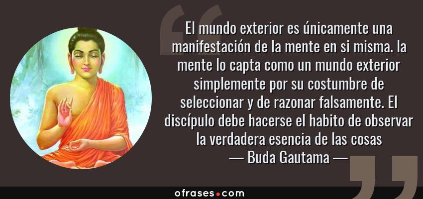Frases de Buda Gautama - El mundo exterior es únicamente una manifestación de la mente en si misma. la mente lo capta como un mundo exterior simplemente por su costumbre de seleccionar y de razonar falsamente. El discípulo debe hacerse el habito de observar la verdadera esencia de las cosas