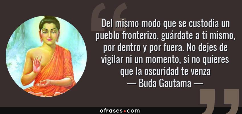 Frases de Buda Gautama - Del mismo modo que se custodia un pueblo fronterizo, guárdate a ti mismo, por dentro y por fuera. No dejes de vigilar ni un momento, si no quieres que la oscuridad te venza