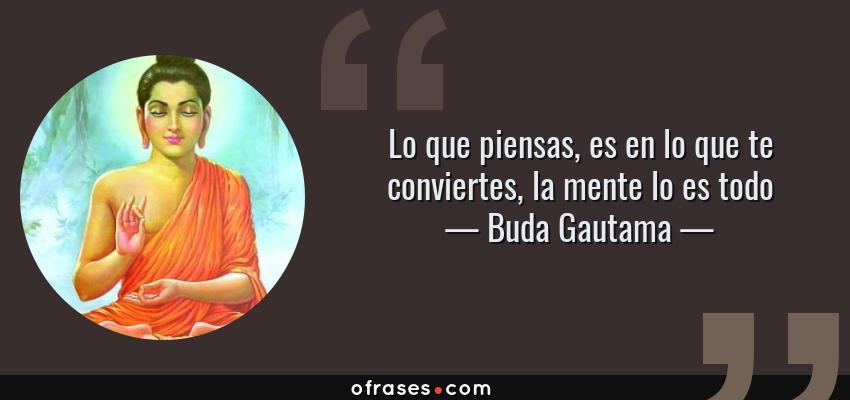 Frases de Buda Gautama - Lo que piensas, es en lo que te conviertes, la mente lo es todo