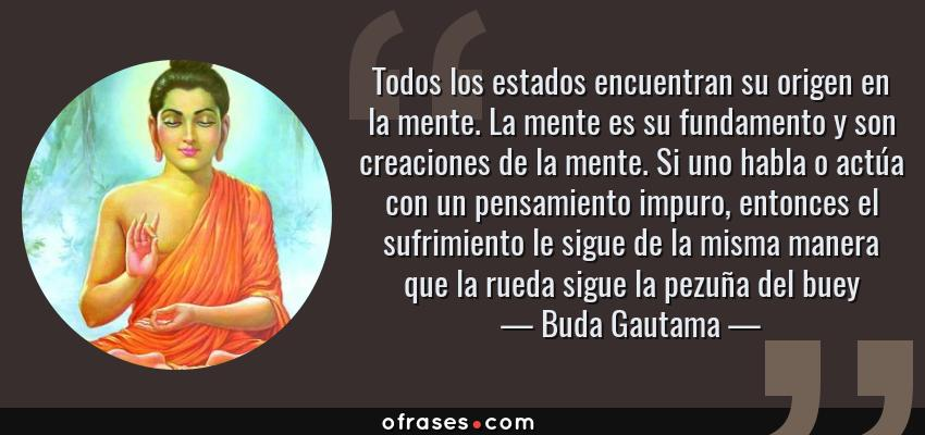 Frases de Buda Gautama - Todos los estados encuentran su origen en la mente. La mente es su fundamento y son creaciones de la mente. Si uno habla o actúa con un pensamiento impuro, entonces el sufrimiento le sigue de la misma manera que la rueda sigue la pezuña del buey