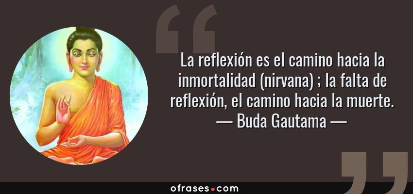 Frases de Buda Gautama - La reflexión es el camino hacia la inmortalidad (nirvana) ; la falta de reflexión, el camino hacia la muerte.
