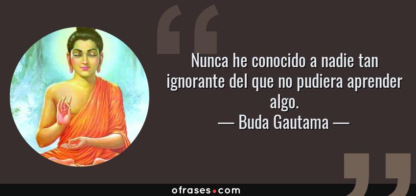 Frases de Buda Gautama - Nunca he conocido a nadie tan ignorante del que no pudiera aprender algo.